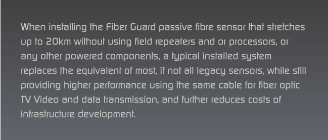 When installing the Fiber Guard passive fibre sensor that stretches up to 20km without using field repeaters and or processors, or any other powered components, a typical installed system replaces the equivalent of most, if not all legacy sensors, while still providing higher performance using the same cable for fiber optic TV Video and data transmission, and further reduces costs of infrastructure development.