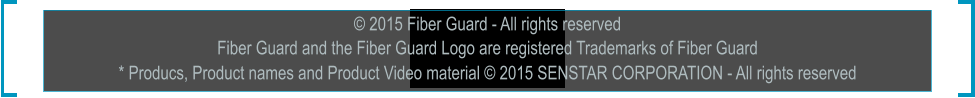 © 2015 Fiber Guard - All rights reserved Fiber Guard and the Fiber Guard Logo are registered Trademarks of Fiber Guard * Producs, Product names and Product Video material © 2015 SENSTAR CORPORATION - All rights reserved